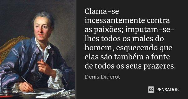 Clama-se incessantemente contra as paixões; imputam-se-lhes todos os males do homem, esquecendo que elas são também a fonte de todos os seus prazeres.... Frase de Denis Diderot.