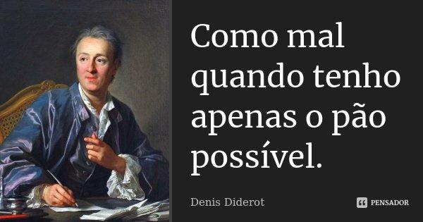 Como mal quando tenho apenas o pão possível.... Frase de Denis Diderot.