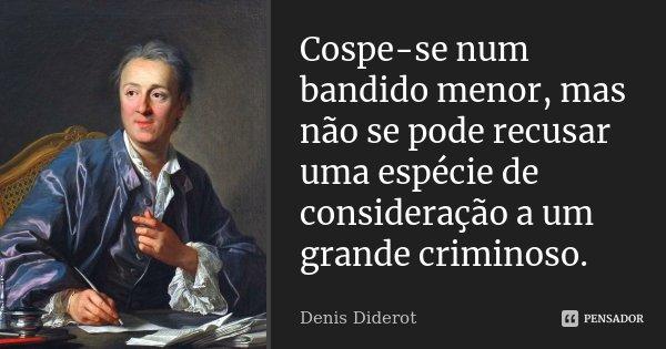Cospe-se num bandido menor, mas não se pode recusar uma espécie de consideração a um grande criminoso.... Frase de Denis Diderot.