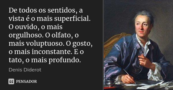 De todos os sentidos, a vista é o mais superficial. O ouvido, o mais orgulhoso. O olfato, o mais voluptuoso. O gosto, o mais inconstante. E o tato, o mais profu... Frase de Denis Diderot.