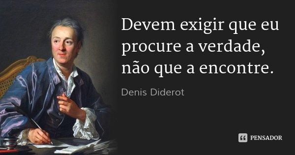 Devem exigir que eu procure a verdade, não que a encontre.... Frase de Denis Diderot.