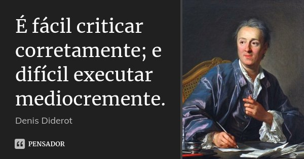 É fácil criticar corretamente; e difícil executar mediocremente.... Frase de Denis Diderot.