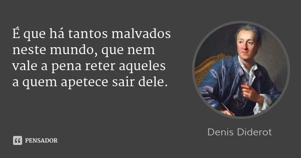 É que há tantos malvados neste mundo, que nem vale a pena reter aqueles a quem apetece sair dele.... Frase de Denis Diderot.