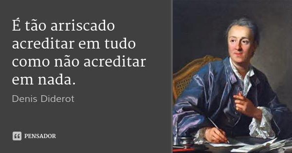 É tão arriscado acreditar em tudo como não acreditar em nada.... Frase de Denis Diderot.