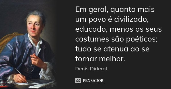 Em geral, quanto mais um povo é civilizado, educado, menos os seus costumes são poéticos; tudo se atenua ao se tornar melhor.... Frase de Denis Diderot.