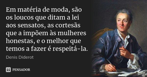 Em matéria de moda, são os loucos que ditam a lei aos sensatos, as cortesãs que a impõem às mulheres honestas, e o melhor que temos a fazer é respeitá-la.... Frase de Denis Diderot.