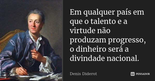 Em qualquer país em que o talento e a virtude não produzam progresso, o dinheiro será a divindade nacional.... Frase de Denis Diderot.