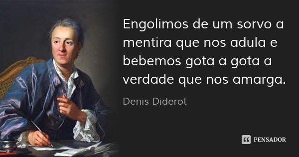 Engolimos de um sorvo a mentira que nos adula e bebemos gota a gota a verdade que nos amarga.... Frase de Denis Diderot.