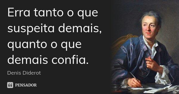 Erra tanto o que suspeita demais, quanto o que demais confia.... Frase de Denis Diderot.