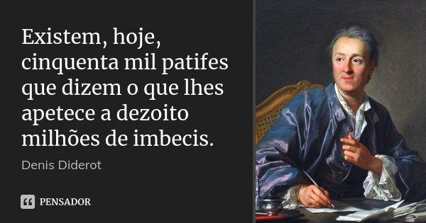Existem, hoje, cinquenta mil patifes que dizem o que lhes apetece a dezoito milhões de imbecis.... Frase de Denis Diderot.