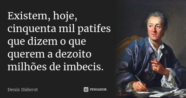 Existem, hoje, cinquenta mil patifes que dizem o que querem a dezoito milhões de imbecis.... Frase de Denis Diderot.