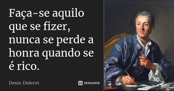 Faça-se aquilo que se fizer, nunca se perde a honra quando se é rico.... Frase de Denis Diderot.