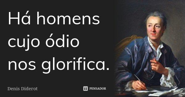 Há homens cujo ódio nos glorifica.... Frase de Denis Diderot.