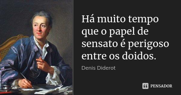 Há muito tempo que o papel de sensato é perigoso entre os doidos.... Frase de Denis Diderot.