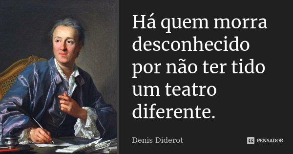 Há quem morra desconhecido por não ter tido um teatro diferente.... Frase de Denis Diderot.