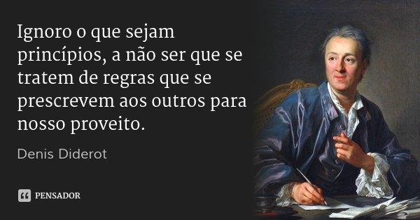 Ignoro o que sejam princípios, a não ser que se tratem de regras que se prescrevem aos outros para nosso proveito.... Frase de Denis Diderot.
