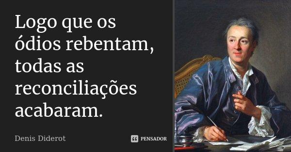 Logo que os ódios rebentam, todas as reconciliações acabaram.... Frase de Denis Diderot.