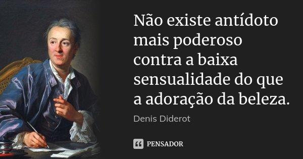 Não existe antídoto mais poderoso contra a baixa sensualidade do que a adoração da beleza.... Frase de Denis Diderot.
