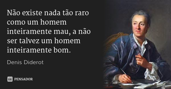 Não existe nada tão raro como um homem inteiramente mau, a não ser talvez um homem inteiramente bom.... Frase de Denis Diderot.