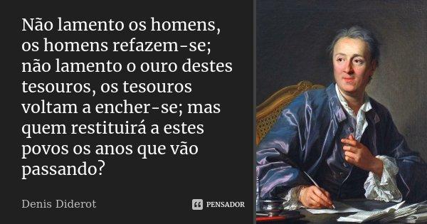 Não lamento os homens, os homens refazem-se; não lamento o ouro destes tesouros, os tesouros voltam a encher-se; mas quem restituirá a estes povos os anos que v... Frase de Denis Diderot.