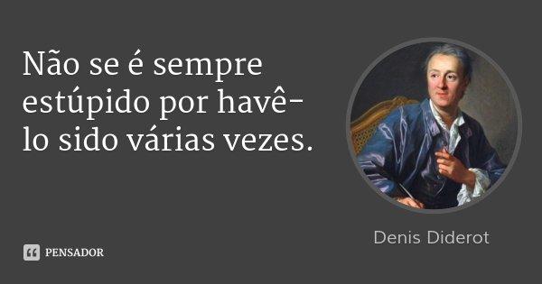 Não se é sempre estúpido por havê-lo sido várias vezes.... Frase de Denis Diderot.
