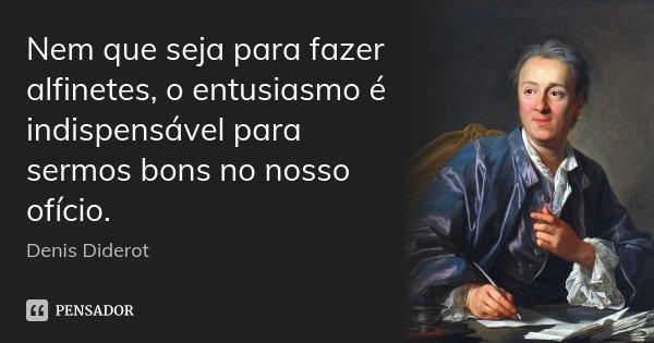 Nem que seja para fazer alfinetes, o entusiasmo é indispensável para sermos bons no nosso ofício.... Frase de Denis Diderot.