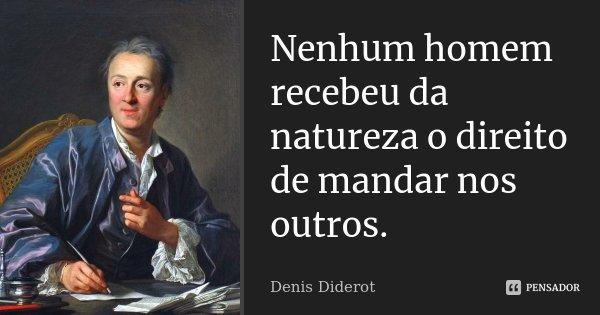 Nenhum homem recebeu da natureza o direito de mandar nos outros.... Frase de Denis Diderot.