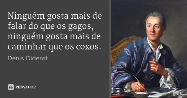Ninguém gosta mais de falar do que os gagos, ninguém gosta mais de caminhar que os coxos.... Frase de Denis Diderot.