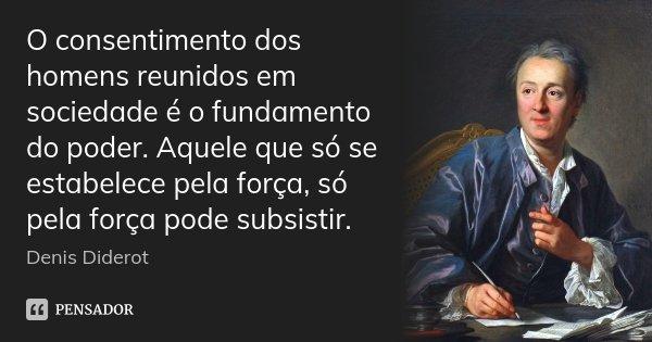 O consentimento dos homens reunidos em sociedade é o fundamento do poder. Aquele que só se estabelece pela força, só pela força pode subsistir.... Frase de Denis Diderot.
