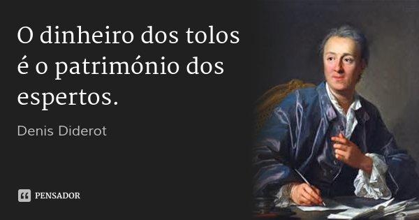 O dinheiro dos tolos é o património dos espertos.... Frase de Denis Diderot.