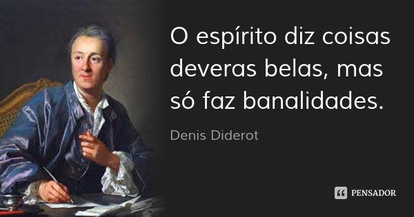 O espírito diz coisas deveras belas, mas só faz banalidades.... Frase de Denis Diderot.