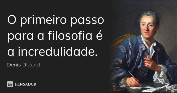 O primeiro passo para a filosofia é a incredulidade.... Frase de Denis Diderot.