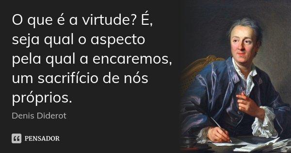 O que é a virtude? É, seja qual o aspecto pela qual a encaremos, um sacrifício de nós próprios.... Frase de Denis Diderot.