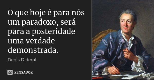 O que hoje é para nós um paradoxo, será para a posteridade uma verdade demonstrada.... Frase de Denis Diderot.