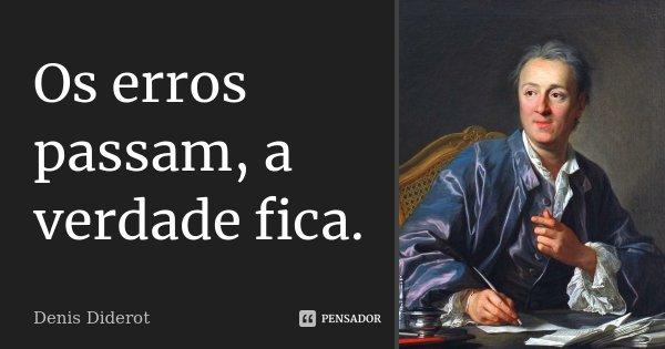 Os erros passam, a verdade fica.... Frase de Denis Diderot.