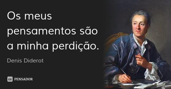 Os meus pensamentos são a minha perdição.... Frase de Denis Diderot.