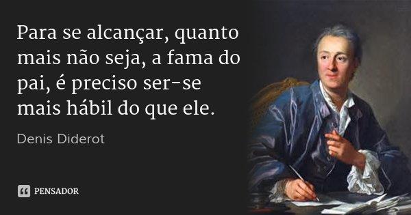 Para se alcançar, quanto mais não seja, a fama do pai, é preciso ser-se mais hábil do que ele.... Frase de Denis Diderot.