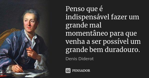 Penso que é indispensável fazer um grande mal momentâneo para que venha a ser possível um grande bem duradouro.... Frase de Denis Diderot.