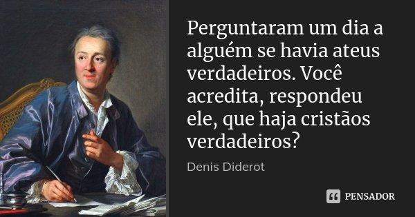 Perguntaram um dia a alguém se havia ateus verdadeiros. Você acredita, respondeu ele, que haja cristãos verdadeiros?... Frase de Denis Diderot.