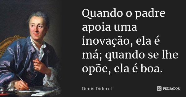 Quando o padre apoia uma inovação, ela é má; quando se lhe opõe, ela é boa.... Frase de Denis Diderot.