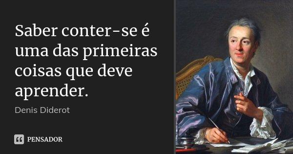 Saber conter-se é uma das primeiras coisas que deve aprender.... Frase de Denis Diderot.