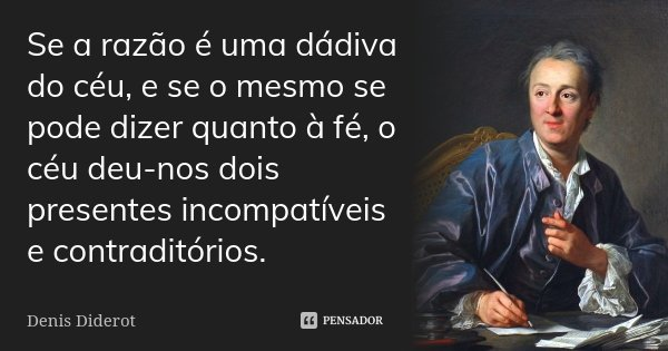 Se a razão é uma dádiva do céu, e se o mesmo se pode dizer quanto à fé, o céu deu-nos dois presentes incompatíveis e contraditórios.... Frase de Denis Diderot.