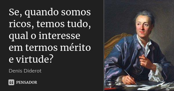 Se, quando somos ricos, temos tudo, qual o interesse em termos mérito e virtude?... Frase de Denis Diderot.