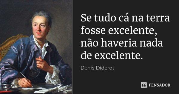 Se tudo cá na terra fosse excelente, não haveria nada de excelente.... Frase de Denis Diderot.