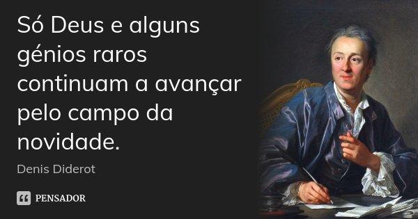 Só Deus e alguns génios raros continuam a avançar pelo campo da novidade.... Frase de Denis Diderot.