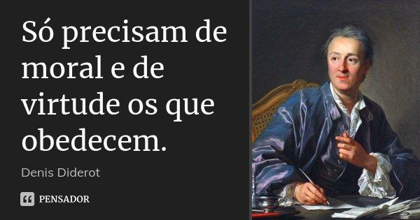 Só precisam de moral e de virtude os que obedecem.... Frase de Denis Diderot.