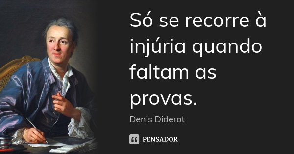 Só se recorre à injúria quando faltam as provas.... Frase de Denis Diderot.