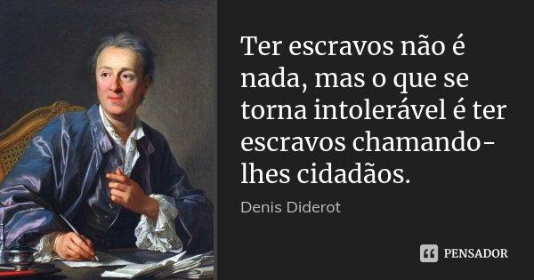 Ter escravos não é nada, mas o que se torna intolerável é ter escravos chamando-lhes cidadãos.... Frase de Denis Diderot.