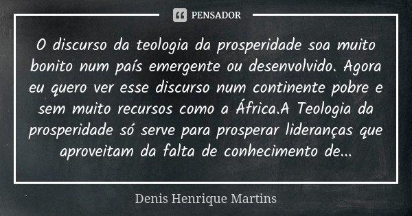 O discurso da teologia da prosperidade soa muito bonito num país emergente ou desenvolvido. Agora eu quero ver esse discurso num continente pobre e sem muito re... Frase de Denis Henrique Martins.