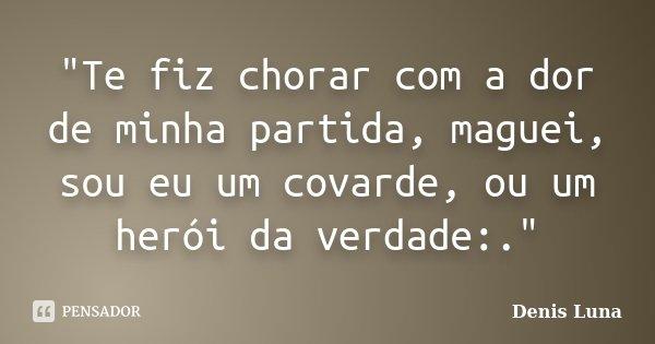 """""""Te fiz chorar com a dor de minha partida, maguei, sou eu um covarde, ou um herói da verdade:.""""... Frase de Denis Luna."""
